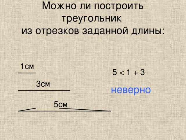 Можно ли построить треугольник  из отрезков заданной длины: 1см 5 3см неверно 5см