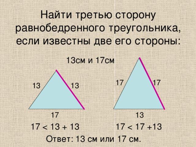 Найти третью сторону равнобедренного треугольника, если известны две его стороны: 13см и 17см 17 17 13 13 13 17 17 17 Ответ: 13 см или 17 см.