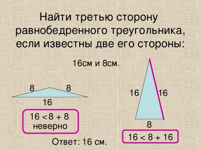 Найти третью сторону равнобедренного треугольника, если известны две его стороны: 16см и 8см. 8 8 16 16 16 16 8 неверно 16 Ответ: 16 см.