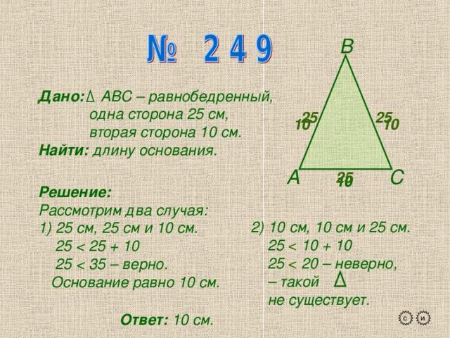 В Дано: АВС – равнобедренный,  одна сторона 25 см,  вторая сторона 10 см. Найти: длину основания. 25 25 10 10 А С 25 10  Решение: Рассмотрим два случая: 1) 25 см, 25 см и 10 см.  25  25 + 10  25  35 – верно.  Основание равно 10 см. 2) 10 см, 10 см и 25 см.  25 10 + 10  25 20 – неверно, – такой  не существует. Ответ: 10 см. с и