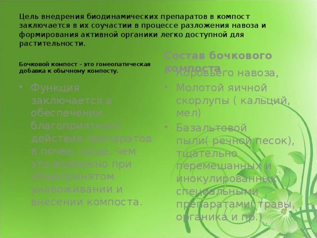 Цель внедрения биодинамических препаратов в компост заключается в их соучастии в процессе разложения навоза и формирования активной органики легко доступной для растительности. Бочковой компост – это гомеопатическая добавка к обычному компосту. Состав бочкового компоста