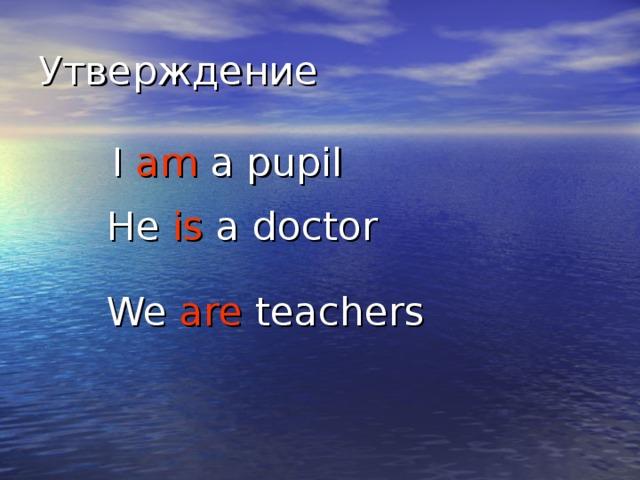 I am a pupil  I am a pupil  He is a doctor  He is a doctor  We are teachers