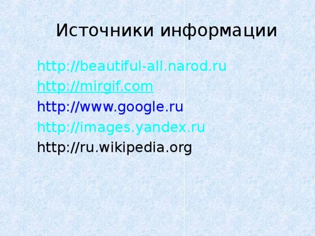 Источники информации http://beautiful-all.narod.ru http://mirgif.com http://www.google.ru http://images.yandex.ru http://ru.wikipedia.org