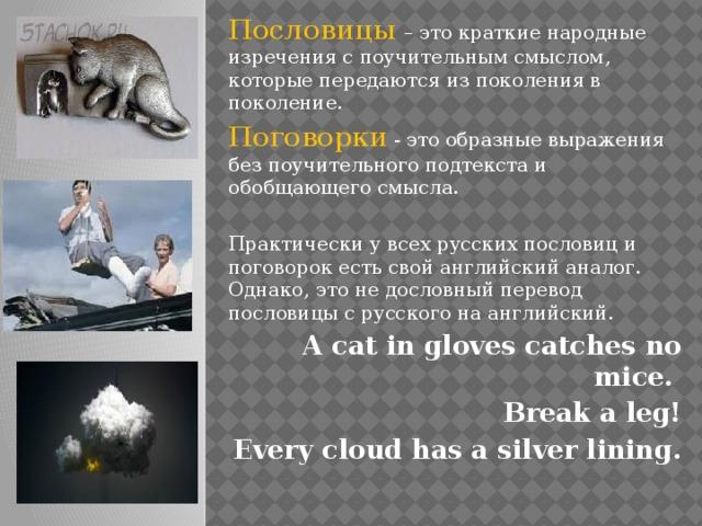 Пословицы – это краткие народные изречения с поучительным смыслом, которые передаются из поколения в поколение. Поговорки - это образные выражения без поучительного подтекста и обобщающего смысла. Практически у всех русских пословиц и поговорок есть свой английский аналог. Однако, это не дословный перевод пословицы с русского на английский. A cat in gloves catches no mice. Break a leg! Every cloud has a silver lining.