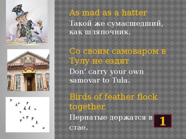As mad as a hatter Такой же сумасшедший, как шляпочник. Со своим самоваром в Тулу не ездят Don' carry your own samovar to Tula. Birds of feather flock together. Пернатые держатся в стае. 1