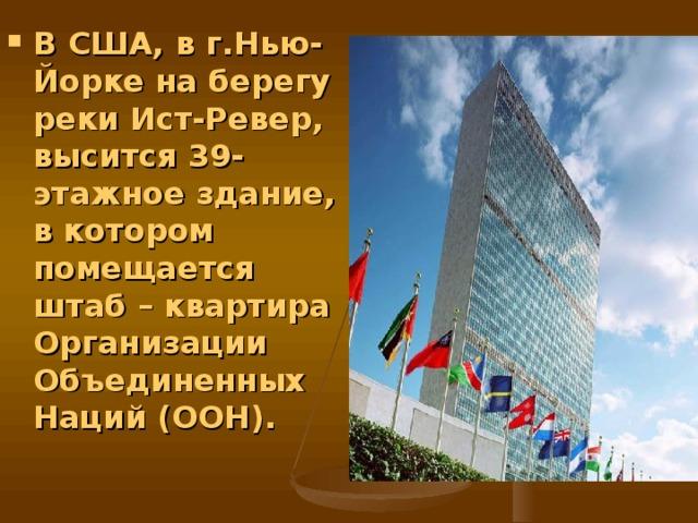 В США, в г.Нью-Йорке на берегу реки Ист-Ревер, высится 39-этажное здание, в котором помещается штаб – квартира Организации Объединенных Наций (ООН).