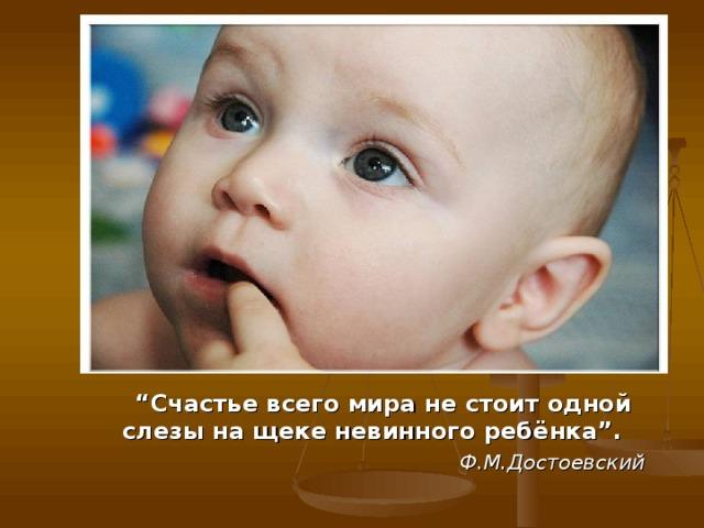 """"""" Счастье всего мира не стоит одной слезы на щеке невинного ребёнка"""".   Ф.М.Достоевский"""