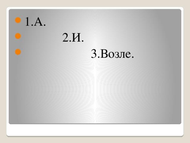 1.А.  2.И.  3.Возле.