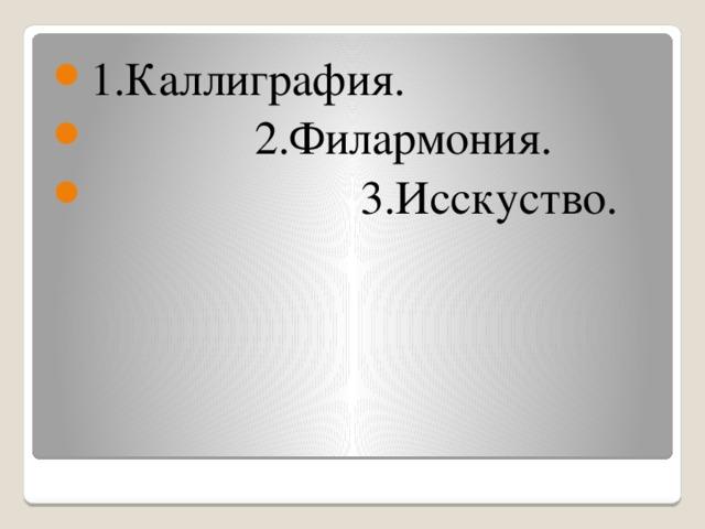 1.Каллиграфия.  2.Филармония.  3.Исскуство.
