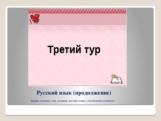 Русский язык (продолжение)   Задания: установить слова по порядку или найти лишнее слово.(Подробно в конспекте)