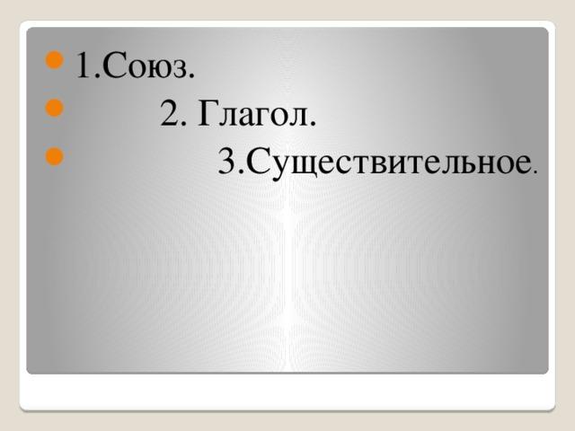 1.Союз.  2. Глагол.  3.Существительное .