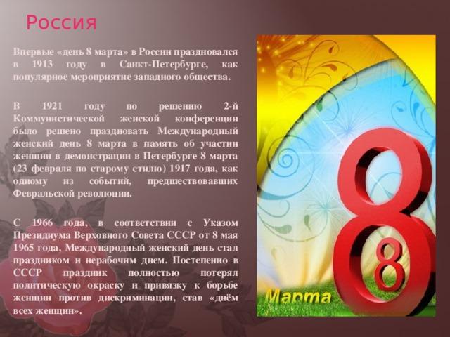 Россия    Впервые «день 8 марта» в России праздновался в 1913 году в Санкт-Петербурге, как популярное мероприятие западного общества.    В 1921 году по решению 2-й Коммунистической женской конференции было решено праздновать Международный женский день 8 марта в память об участии женщин в демонстрации в Петербурге 8 марта (23 февраля по старому стилю) 1917 года, как одному из событий, предшествовавших Февральской революции.    С 1966 года, в соответствии с Указом Президиума Верховного Совета СССР от 8 мая 1965 года, Международный женский день стал праздником и нерабочим днем. Постепенно в СССР праздник полностью потерял политическую окраску и привязку к борьбе женщин против дискриминации, став «днём всех женщин».
