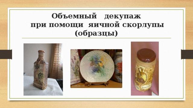 Объемный декупаж  при помощи яичной скорлупы (образцы)