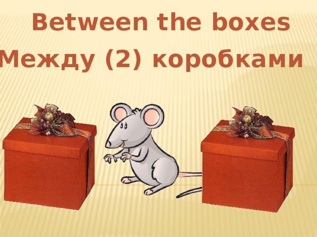 Between the boxes Между (2) коробками