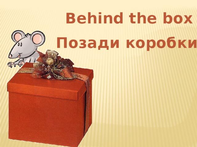 Behind the box Позади коробки