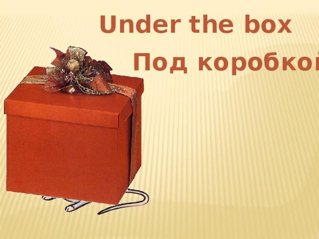 Under the box Под коробкой