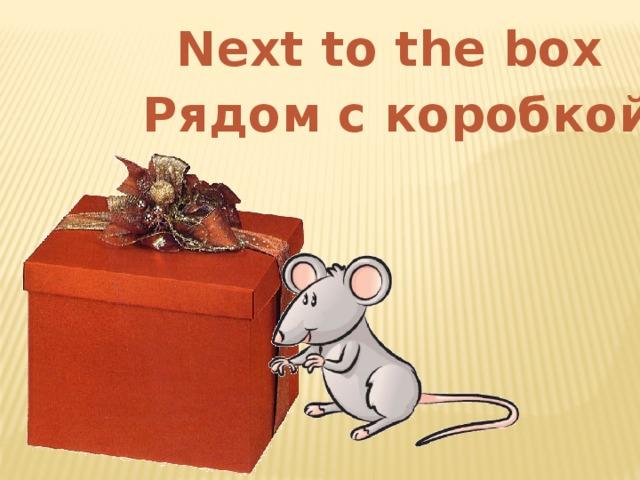 Next to the box Рядом с коробкой