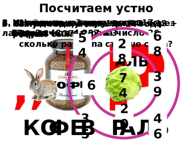 Посчитаем устно 4. Найдите частное чисел: Увеличьте в 3 раза число 17;  50 и 2;  48 и 4;  87 и 3  увеличьте в 2 раза число 36 1. Помогите зайчику пройти через лабиринт Вычислите сумму: 13 + 17 + 13 + 17 + 13 + 17 Разгадайте ребус Сыну 4 года, а папа на 24 года старше сына. Во  сколько раз папа старше сына? Р 68 54 28 АЛЬ ,, 39 6 74 20 АЛЬ КО ФЕ В Р 46 35