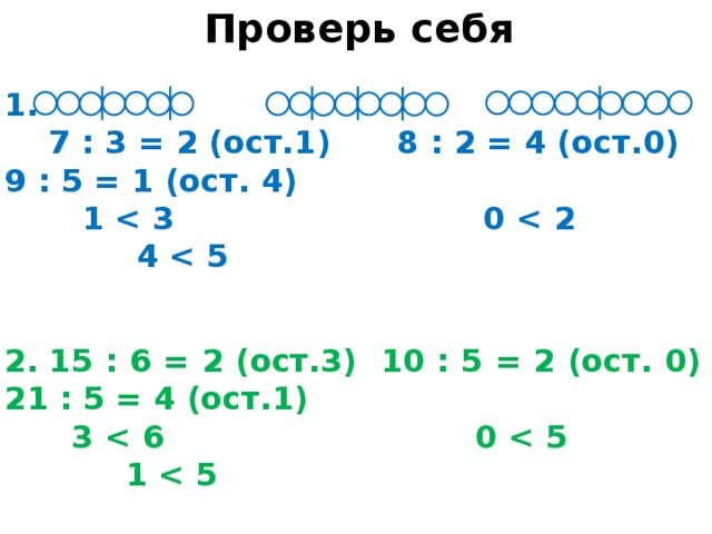 Проверь себя 1.  7 : 3 = 2 (ост.1) 8 : 2 = 4 (ост.0) 9 : 5 = 1 (ост. 4)  1    2.  15 : 6 = 2 (ост.3) 10 : 5 = 2 (ост. 0) 21 : 5 = 4 (ост.1)  3    3.  20 : 6 = 3 (ост. 2) 11 : 4 = 2 (ост.3) 9 : 5 = 1 (ост.4)  2