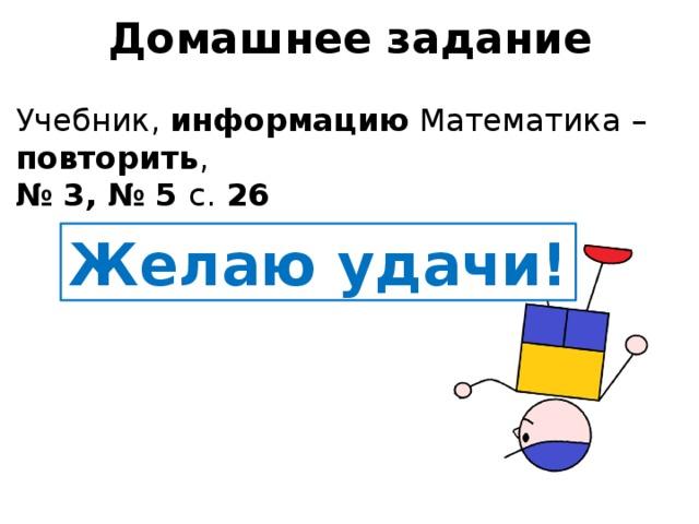 Домашнее задание Учебник, информацию Математика – повторить ,  № 3, № 5 с. 26 Желаю удачи!