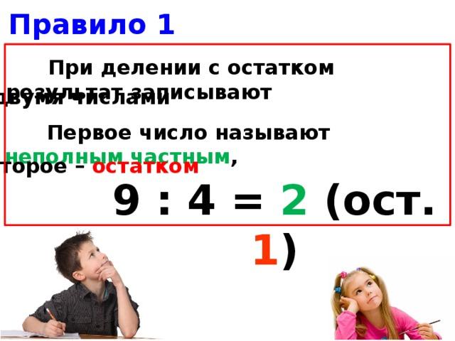 Правило 1  При делении с остатком результат записывают двумя числами  Первое число называют неполным частным , второе – остатком  9 : 4 = 2  (ост. 1 )