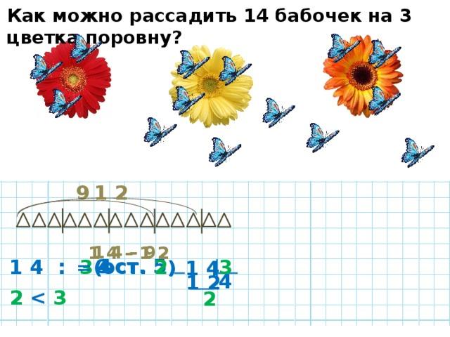 Как можно рассадить 14 бабочек на 3 цветка поровну? 1 2 9 1 4 – 9 1 4 – 1 2 ( ост. 5 ) = 3 = 4 3 1 4 :  3 ( ост. 2 ) 1 4 4 1 2 2   3  2