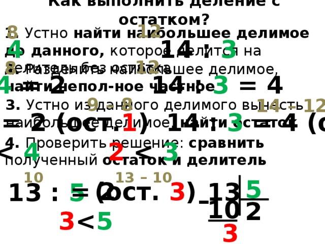 Как выполнить деление с остатком? 12 8 1. Устно найти наибольшее делимое до данного, которое делится на делитель без остатка 9 : 4 14 : 3 12 8 2. Разделить наибольшее делимое, найти непол-ное частное 9 : 4 = 2 14 : 3 = 4 9 – 8 14 – 12 3. Устно и з данного делимого вычесть наибольшее делимое, найти остаток 9 : 4 = 2 (ост. 1 ) 14 : 3 = 4 (ост. 2 ) 4. Проверить решение: с равнить полученный остаток  и  делитель 1  4  2  3 10 13 – 10 5 (ост. 3 ) = 2 13 13 : 5 – 10 2 5  3 3