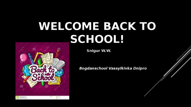 WELCOME BACK TO SCHOOL! Snigur W.W. Bogdanschool Vassylkivka Dnipro