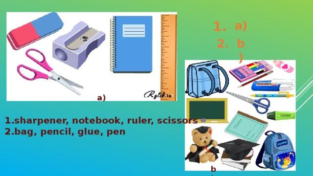 1. a) 2. b) a) sharpener, notebook, ruler, scissors bag, pencil, glue, pen b)