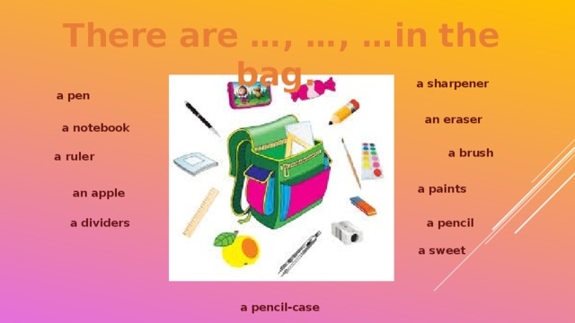There are …, …, …in the bag. a sharpener a pen an eraser a notebook a brush a ruler a paints an apple a dividers a pencil a sweet a pencil-case