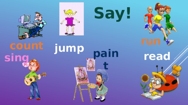 Say! run count jump paint read sing