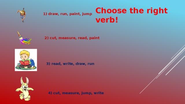 Choose the right verb! 1) draw, run, paint, jump 2) cut, measure, read, paint 3) read, write, draw, run 4) cut, measure, jump, write