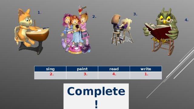 1 . 3. 2. 4. sing paint read write 2. 3. 4. 1. Complete !