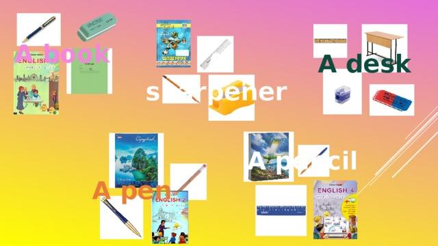 A book A sharpener A desk A pencil A pen