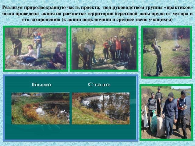 Реализуя природоохранную часть проекта, под руководством группы «практиков» была проведена акция по расчистке территории береговой зоны пруда от мусора и его захоронению (к акции подключили и среднее звено учащихся)