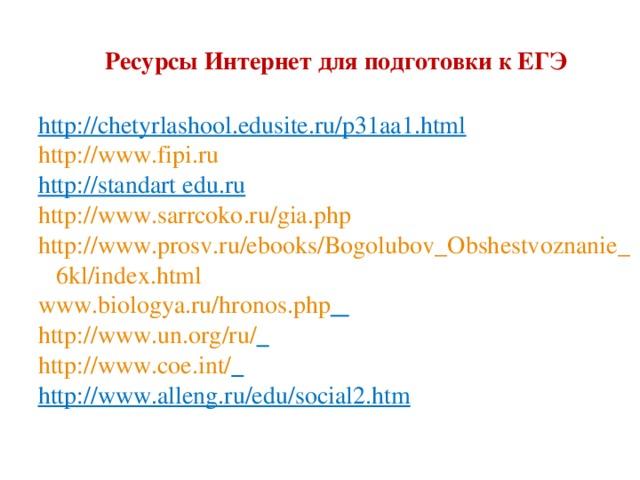 Ресурсы Интернет для подготовки к ЕГЭ   http://chetyrlashool.edusite.ru/p31aa1.html http://www.fipi.ru http://standart edu.ru http://www.sarrcoko.ru/gia.php http://www.prosv.ru/ebooks/Bogolubov_Obshestvoznanie_  6kl/index.html www.biologya.ru/hronos.php  http://www.un.org/ru/  http://www.coe.int/  http://www.alleng.ru/edu/social2.htm