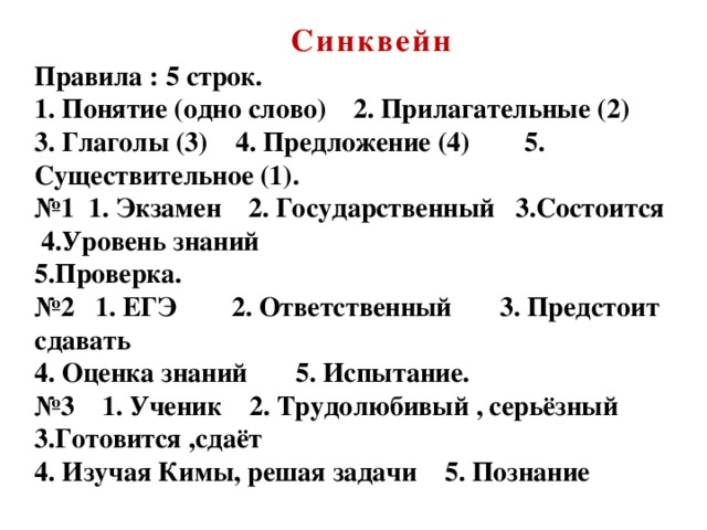 Синквейн  Правила : 5 строк.  1. Понятие (одно слово) 2. Прилагательные (2) 3. Глаголы (3) 4. Предложение (4) 5. Существительное (1).  №1 1. Экзамен 2. Государственный 3.Состоится 4.Уровень знаний  5.Проверка.  №2 1. ЕГЭ 2. Ответственный 3. Предстоит сдавать  4. Оценка знаний 5. Испытание.  №3 1. Ученик 2. Трудолюбивый , серьёзный 3.Готовится ,сдаёт  4. Изучая Кимы, решая задачи 5. Познание