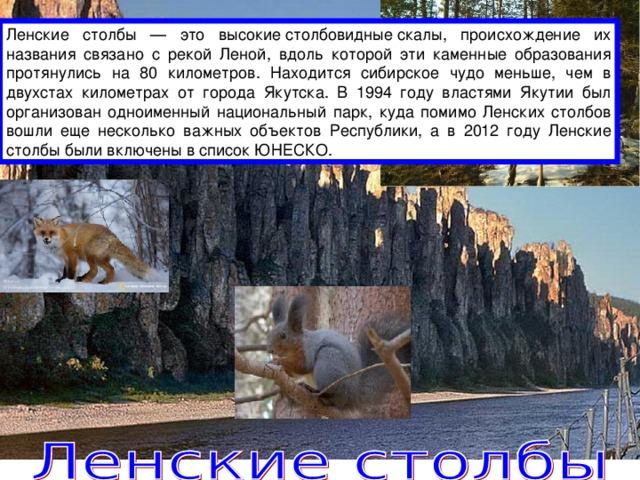 Ленские столбы — это высокиестолбовидныескалы, происхождение их названия связано с рекой Леной, вдоль которой эти каменные образования протянулись на 80 километров. Находится сибирское чудо меньше, чем в двухстах километрах от города Якутска. В 1994 году властями Якутии был организован одноименный национальный парк, куда помимо Ленских столбов вошли еще несколько важных объектов Республики, а в 2012 году Ленские столбы были включены в список ЮНЕСКО.