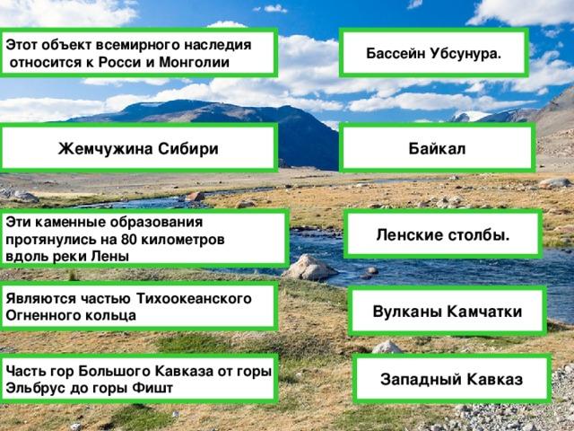Этот объект всемирного наследия  относится к Росси и Монголии Бассейн Убсунура. Байкал Жемчужина Сибири Ленские столбы. Эти каменные образования протянулись на 80 километров вдоль реки Лены Являются частью Тихоокеанского Огненного кольца Вулканы Камчатки Западный Кавказ Часть гор Большого Кавказа от горы Эльбрус до горы Фишт