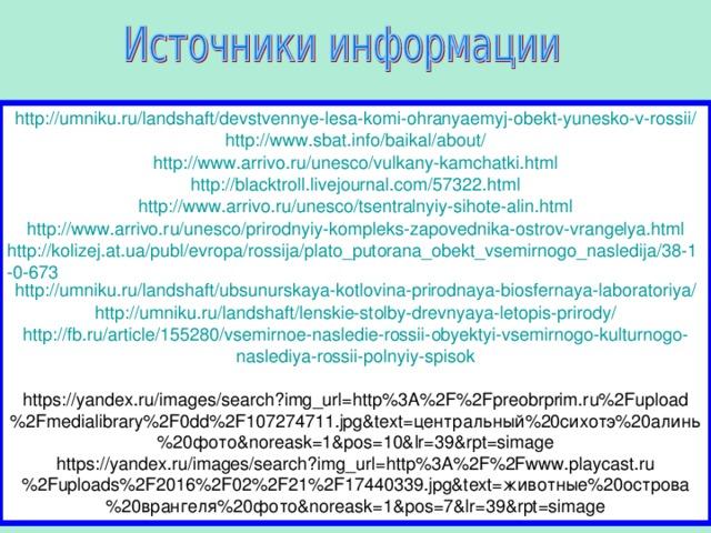http :// umniku.ru / landshaft / devstvennye-lesa-komi-ohranyaemyj-obekt-yunesko-v-rossii / http:// www.sbat.info/baikal/about / http://www.arrivo.ru/unesco/vulkany-kamchatki.html http://blacktroll.livejournal.com/57322.html http://www.arrivo.ru/unesco/tsentralnyiy-sihote-alin.html http://www.arrivo.ru/unesco/prirodnyiy-kompleks-zapovednika-ostrov-vrangelya.html http://kolizej.at.ua/publ/evropa/rossija/plato_putorana_obekt_vsemirnogo_nasledija/38-1-0-673 http://umniku.ru/landshaft/ubsunurskaya-kotlovina-prirodnaya-biosfernaya-laboratoriya/ http://umniku.ru/landshaft/lenskie-stolby-drevnyaya-letopis-prirody/ http :// fb . ru / article /155280/ vsemirnoe - nasledie - rossii - obyektyi - vsemirnogo - kulturnogo - naslediya - rossii - polnyiy - spisok https://yandex.ru/images/search?img_url=http%3A%2F%2Fpreobrprim.ru%2Fupload%2Fmedialibrary%2F0dd%2F107274711.jpg&text= центральный %20 сихотэ %20 алинь %20 фото &noreask=1&pos=10&lr=39&rpt=simage https://yandex.ru/images/search?img_url=http%3A%2F%2Fwww.playcast.ru%2Fuploads%2F2016%2F02%2F21%2F17440339.jpg&text=животные%20острова%20врангеля%20фото&noreask=1&pos=7&lr=39&rpt=simage