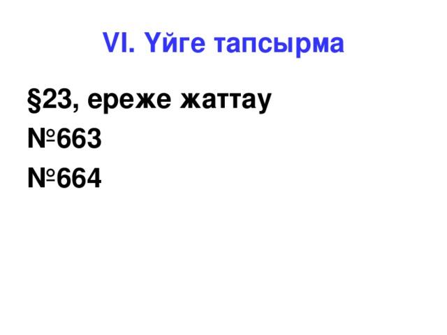 VI. Үйге тапсырма § 23, ереже жаттау № 663 № 664
