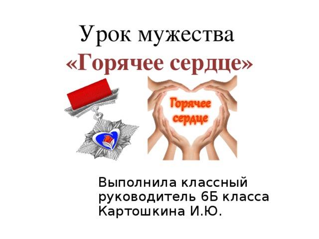 Урок мужества  «Горячее сердце» Выполнила классный руководитель 6Б класса Картошкина И.Ю.