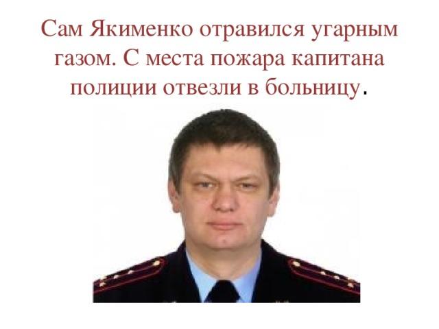 Сам Якименко отравился угарным газом. С места пожара капитана полиции отвезли в больницу .