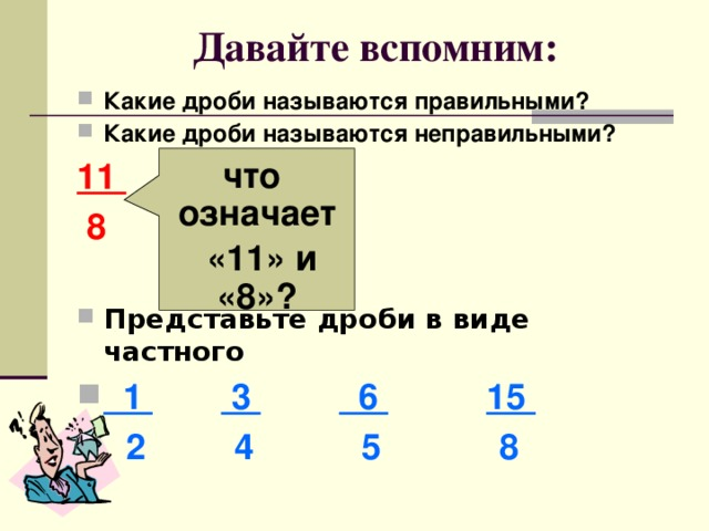 Давайте вспомним: Какие дроби называются правильными? Какие дроби называются неправильными? 11    8  Представьте дроби в виде частного  1  3  6  15  2 4 5 8  что означает  «11» и «8»?