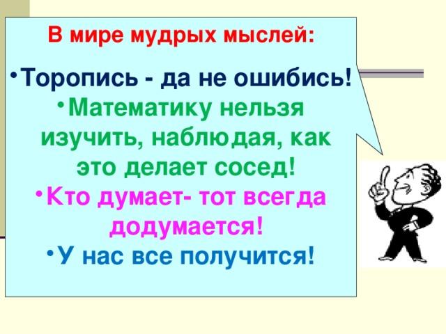 В мире мудрых мыслей:  Торопись - да не ошибись! Математику нельзя изучить, наблюдая, как это делает сосед! Кто думает- тот всегда додумается! У нас все получится!