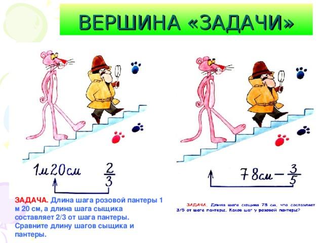 ВЕРШИНА «ЗАДАЧИ» ЗАДАЧА.  Длина шага розовой пантеры 1 м 20 см, а длина шага  сыщика составляет 2/3 от шага пантеры. Сравните длину шагов сыщика и пантеры.