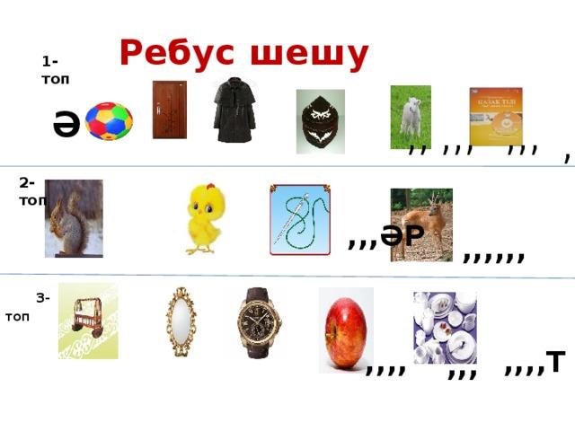 Ребус шешу 1-топ  Ә ,,,, ,, ,,,  ,,,  ,, ,,,, і 2-топ ,,,ӘР ,,,,,, ,, ,,,   3-топ   ,,,, ,,,,Т ,,, ,,, ,,,у