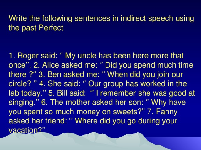 Write the following sentences in indirect speech using the past Perfect 1. Roger said: '' My uncle has been here more that once''. 2. Alice asked me: '' Did you spend much time there ?'' 3. Ben asked me: '' When did you join our circle? '' 4. She said: '' Our group has worked in the lab today.'' 5. Bill said: '' I remember she was good at singing.'' 6. The mother asked her son: '' Why have you spent so much money on sweets?'' 7. Fanny asked her friend: '' Where did you go during your vacation?''