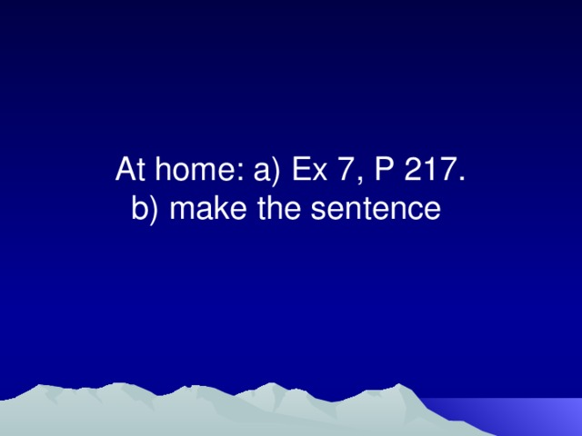 At home: a) Ex 7, P 217.  b) make the sentence