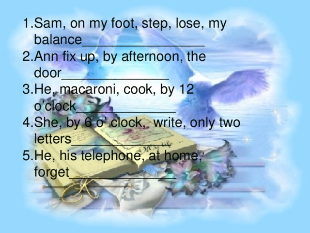Sam, on my foot, step, lose, my balance________________ Ann fix up, by afternoon, the door______________ He, macaroni, cook, by 12 o'clock_____________ She, by 6 o' clock, write, only two letters_____________ He, his telephone, at home, forget______________